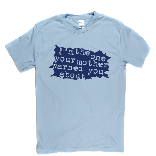 I'm The One Your Mother Warned You About T Shirt