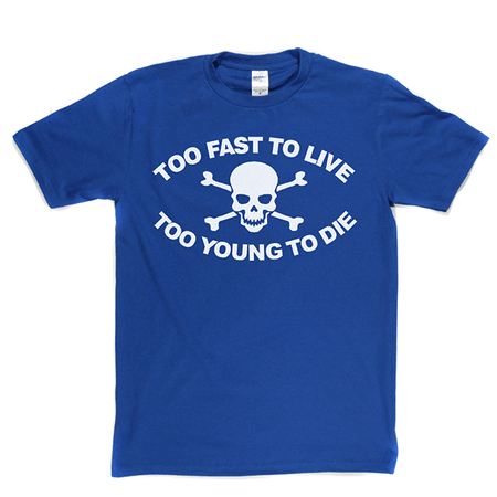 Too Fast To Live Too Young To Die T Shirt