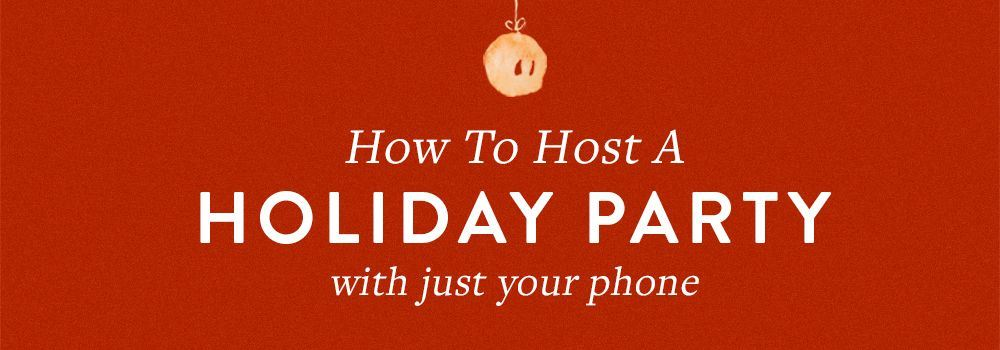 How To Host A Holiday Party With Just Your Phone