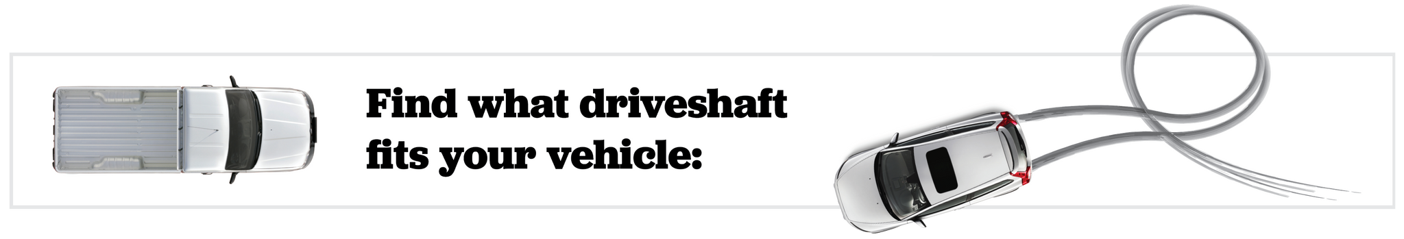 Find what driveshaft fits your vehicle: