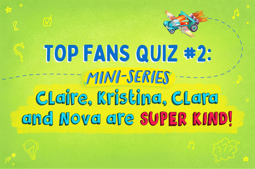 TOP FAN QUIZ #2: Claire, Kristina, Clara and Nova are SUPER KIND!