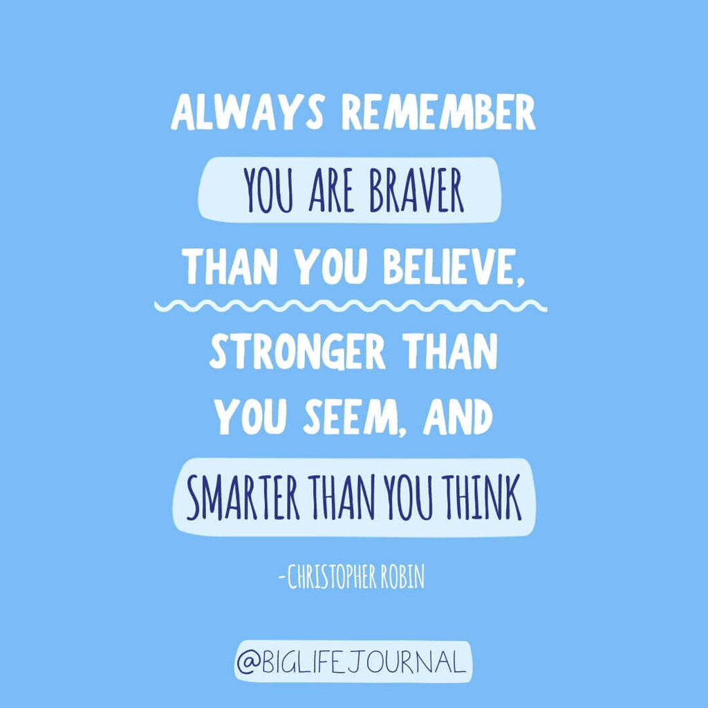 Always remember you are braver than you believe, stronger than you seem, and smarter than you think.