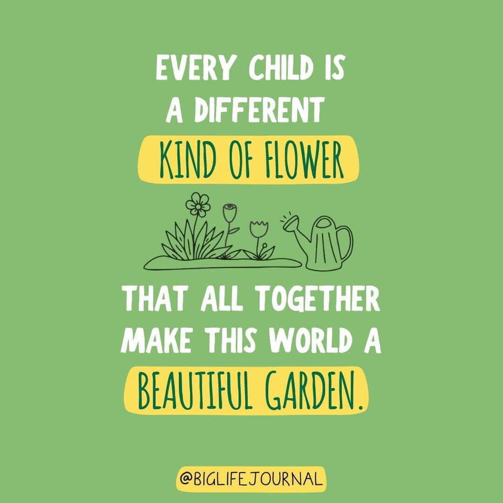 Every child is a different kind of flower that all together makes this world a beautiful garden