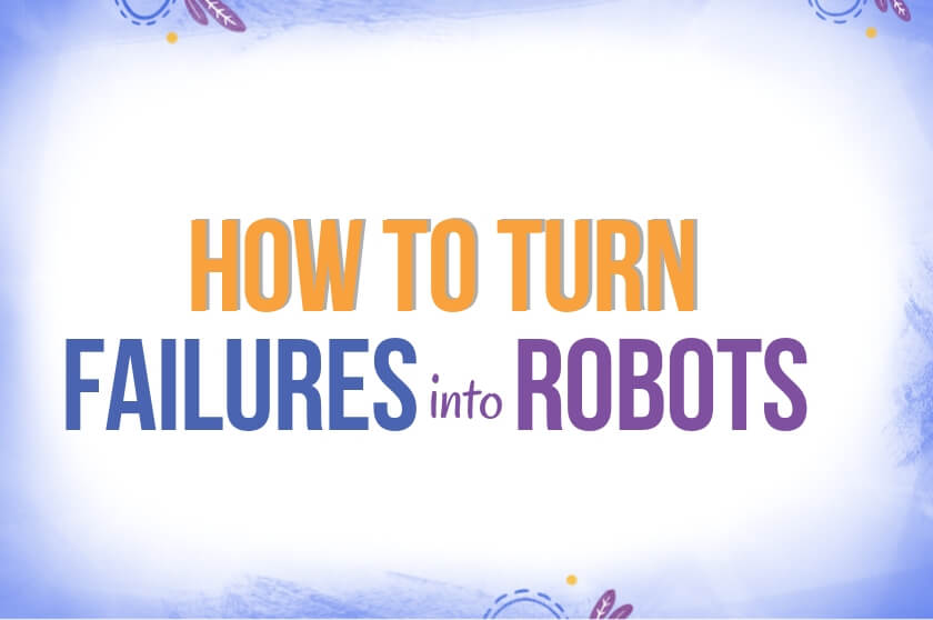 How to Turn Failures into Robots