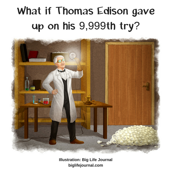 Give examples of your own struggles at her age, or turn to examples of famous people like Thomas Edison, who reportedly tested 10,000 different materials for his electric lightbulb before finding the one that worked. What if Edison had given up on the 9,999th attempt?