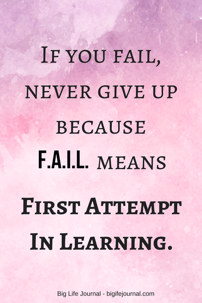 If you fail never give up because F.A.I.L. means First Attempt In Learning.