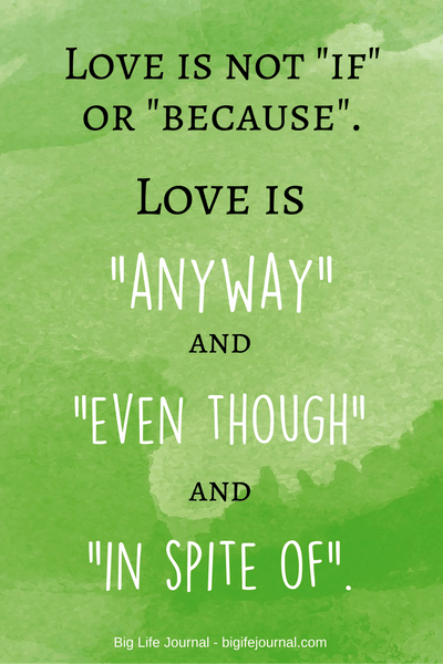 Love is not IF or BECAUSE. Love is ANYWAY and EVEN THOUGH and IN SPITE OF. - inspirational quote about love.