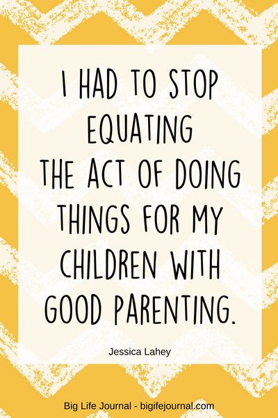 "I had to stop equating the act of doing things for my children with good parenting - quote by Jessica Lahey, the author of ""The Gift of Failure"""