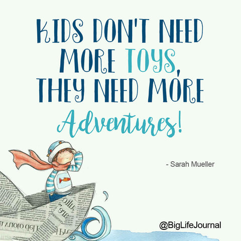 Kids don't need more toys, they need more adventures!