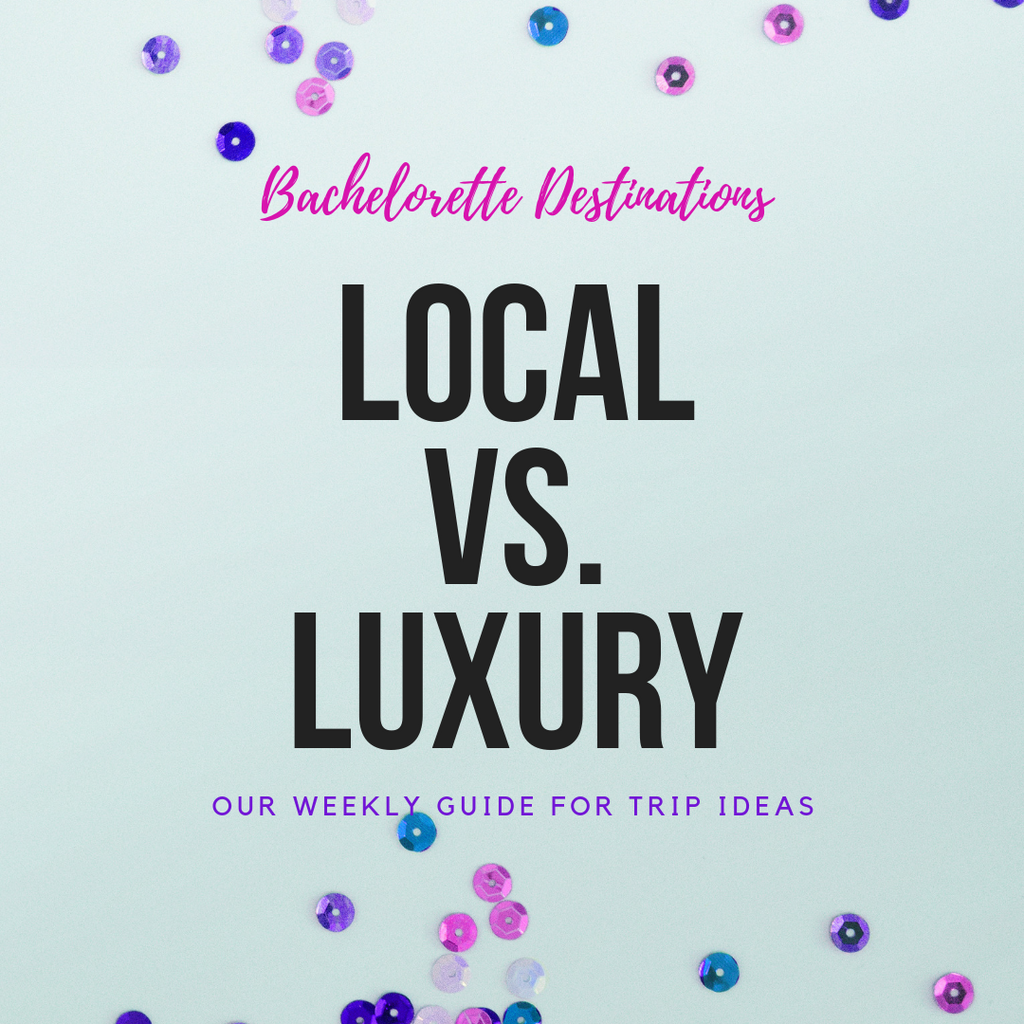 Bachelorette Destinations - Local vs. Luxury