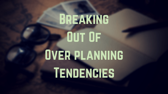 Breaking Out Of Over planning Tendencies