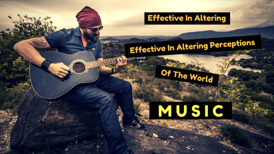 Effective In Altering Perceptions Of The World: Music!