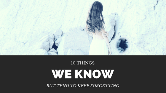 10 Things We Know But Tend To Keep Forgetting