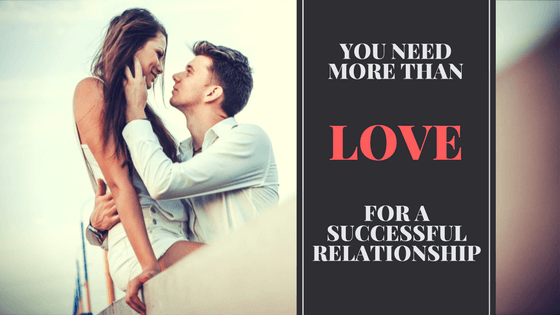 You Need More Than Love For A Successful Relationship