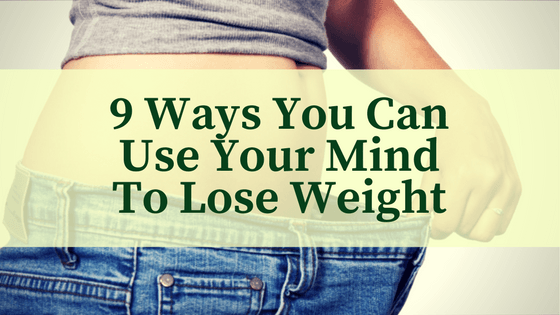 9 Ways You Can Use Your Mind To Lose Weight