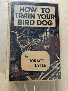 How To Train Your Bird Dog by Horace Lytle