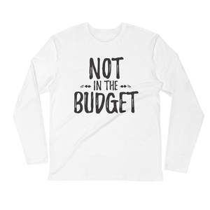 "Long Sleeve ""Not in the Budget"" Fitted Crew"