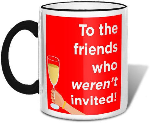 To the Friends Who Weren't Invited Mug Mugs at VIP Swag