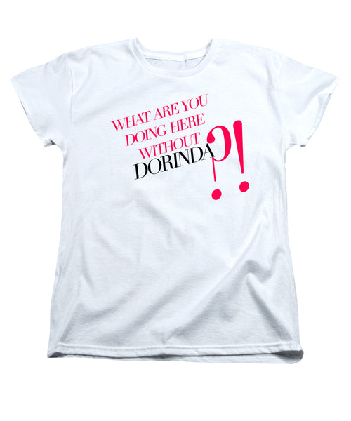 What Are You Doing Here Without Dorinda Women's T-Shirt Women's T-Shirt at VIP Swag