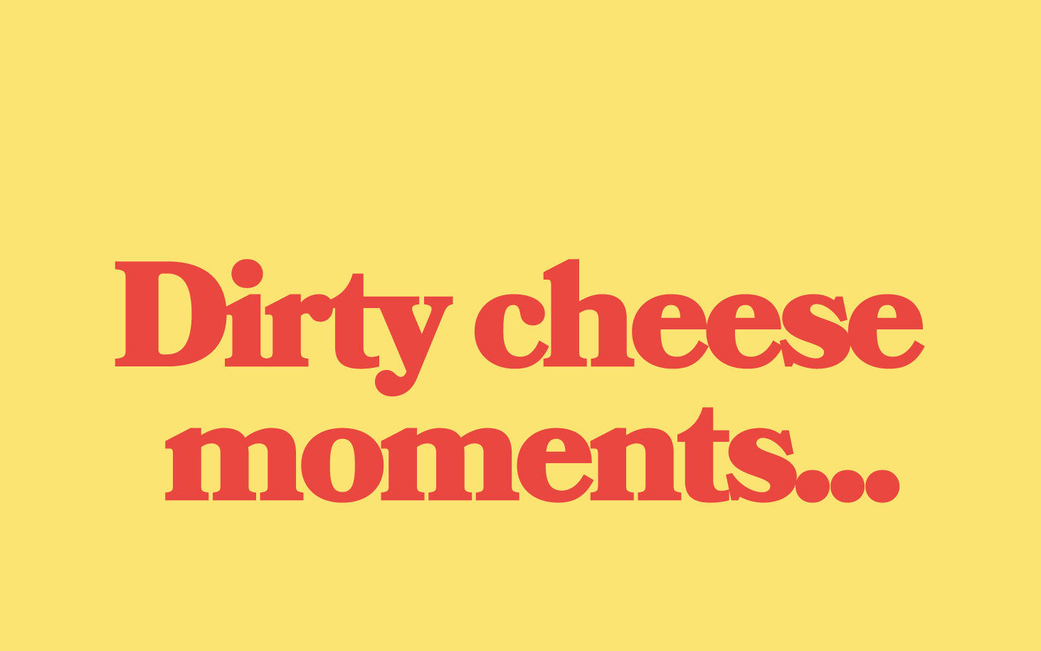 Dirty Cheese Moments....