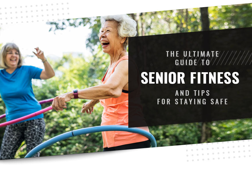 The Ultimate Guide to Senior Fitness and Tips for Staying Safe