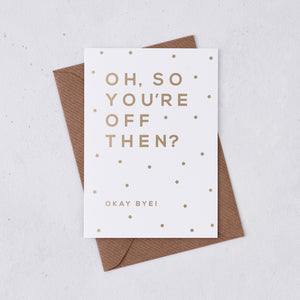 Greeting card - Oh So You're Off Then - Foil Card - 336