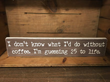 I don't know what I'd do without coffee I'm guessing 25 to life
