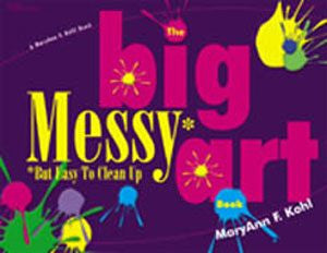The Big Messy* Art Book: *But Easy to Clean Up - The Creativity Institute