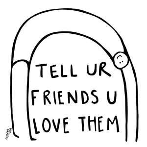 Tell Ur Friends You Love Them
