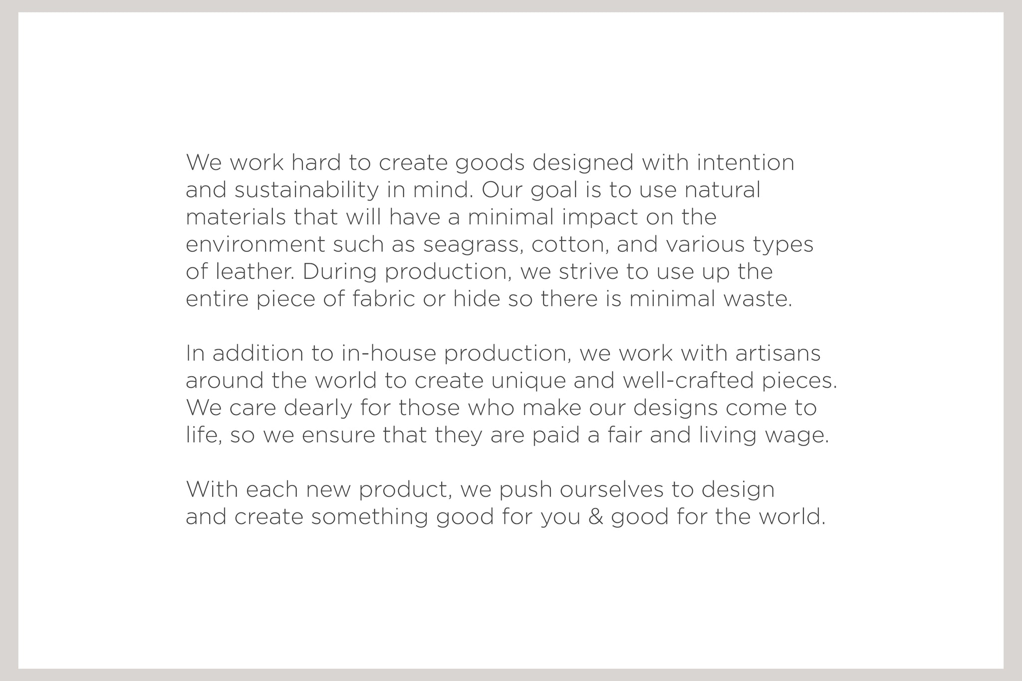 We work hard to create goods designed with intention and sustainability in mind. Our goal is to use natural  materials that will have a minimal impact on the environment such as seagrass, cotton, and various types of leather. During production, we strive to use up the entire piece of fabric or hide so there is minimal waste.  In addition to in-house production, we work with artisans around the world to create unique and well-created pieces. We care dearly for those who make our designs come to life, so we pay them a fair and living wage.  With each new product, we push ourselves to design and create something good for you & good for the world.
