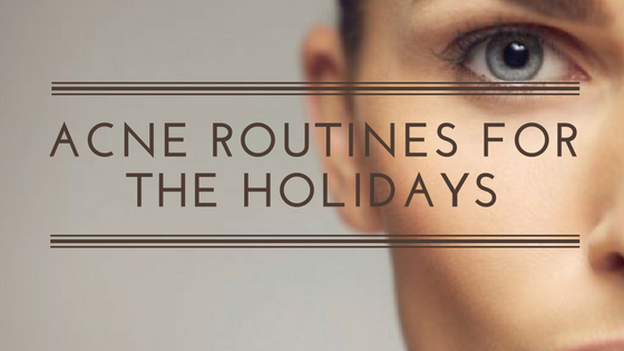 Acne Routines for the Holidays