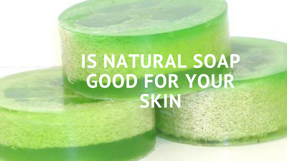 Is Natural Soap Good for your Skin?