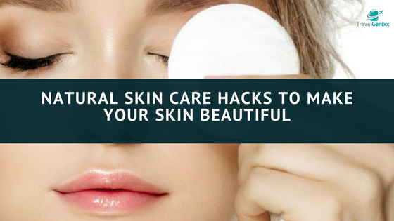 Natural Skin Care Hacks to Make Your Skin Beautiful