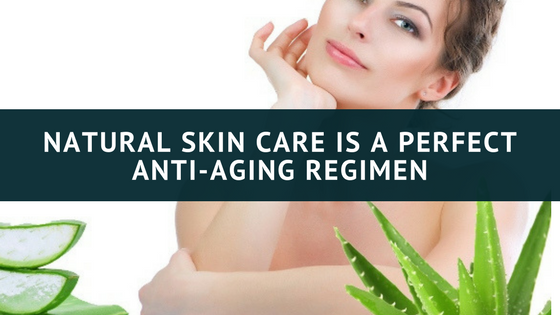 Natural Skin Care is a Perfect Anti-Aging Regimen