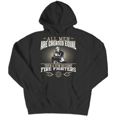 Limited Edition - All Men Are Created Equal Then A Few Become Firefighters Hoodie / Black / S