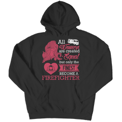 Limited Edition - All Women Are Created Equal But The Finest Become A Firefighter Hoodie / Black / S