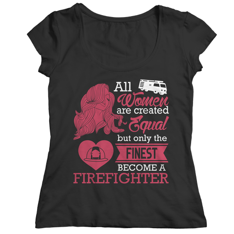 Limited Edition - All Women Are Created Equal But The Finest Become A Firefighter Ladies Classic Shirt / Black / S