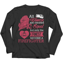 Limited Edition - All Women Are Created Equal But The Finest Become A Firefighter Long Sleeve / Black / S