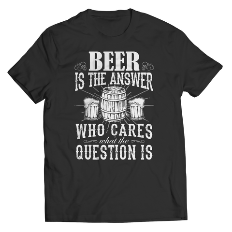 Limited Edition - Beer is The Answer who care what the Question is Unisex Shirt / Black / S