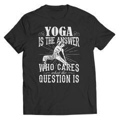 Limited Edition - Yoga is The Answer who care what the Question is Unisex Shirt / Black / S