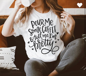 Pour Me Some Coffee and Tell Me I'm Pretty | Graphic Tee