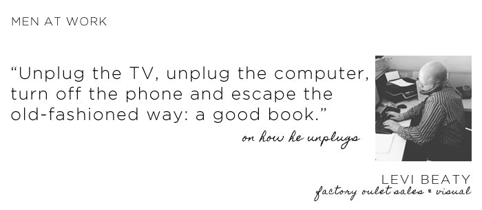How Levi Beaty unplugs: Unplug the TV, unblug the computer, turn off the phone and escape the old-fashioned way: a good book..