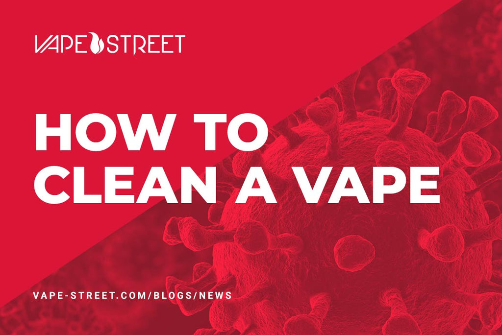 Vape Maintenance: How to clean a vape during the global COVID-19 pandemic