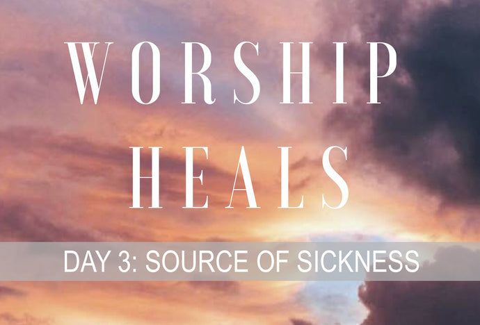 WORSHIP HEALS DAY 3: SOURCE OF SICKNESS