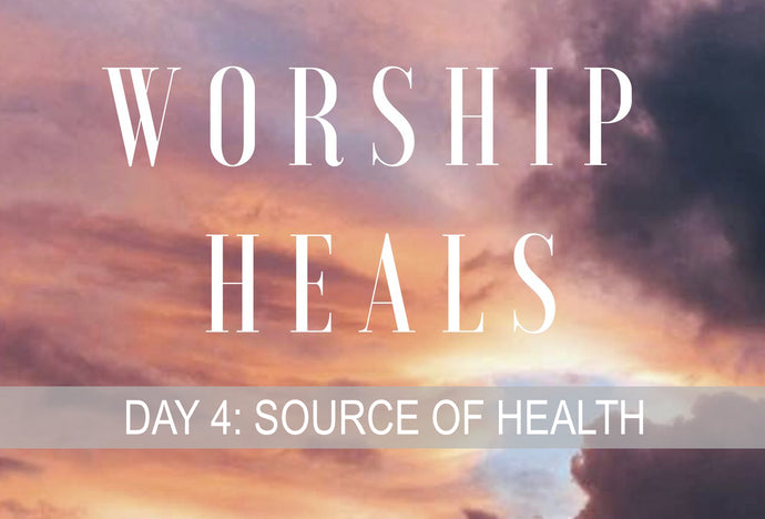 WORSHIP HEALS DAY 4: SOURCE OF HEALTH