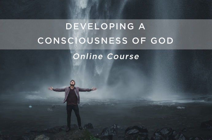Developing a Consciousness of God - Online Course