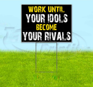 Work Until Your Idols Become Your Rivals Yard Sign