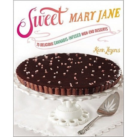 Sweet Mary Jane: 75 Delicious Cannabis-Infused High-End Desserts by Karin Lazarus - Honeypot International inc.