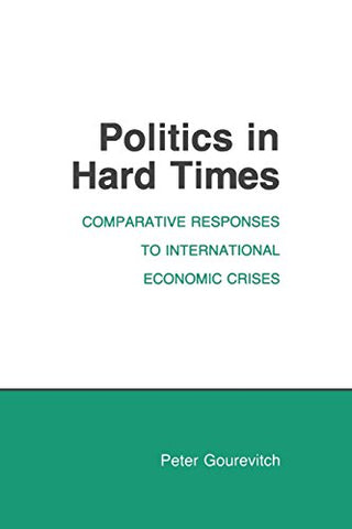 Politics in Hard Times: Comparative Responses to International Economic Crises (Cornell Studies in Political Economy)