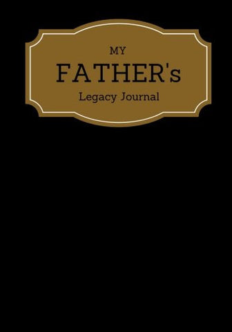 My Father's Legacy Journal: Black Cover Father's Memoirs Log, Journal, Keepsake To Fill In | Perfect For Father's Day Gifts, Daddy, Grandfat